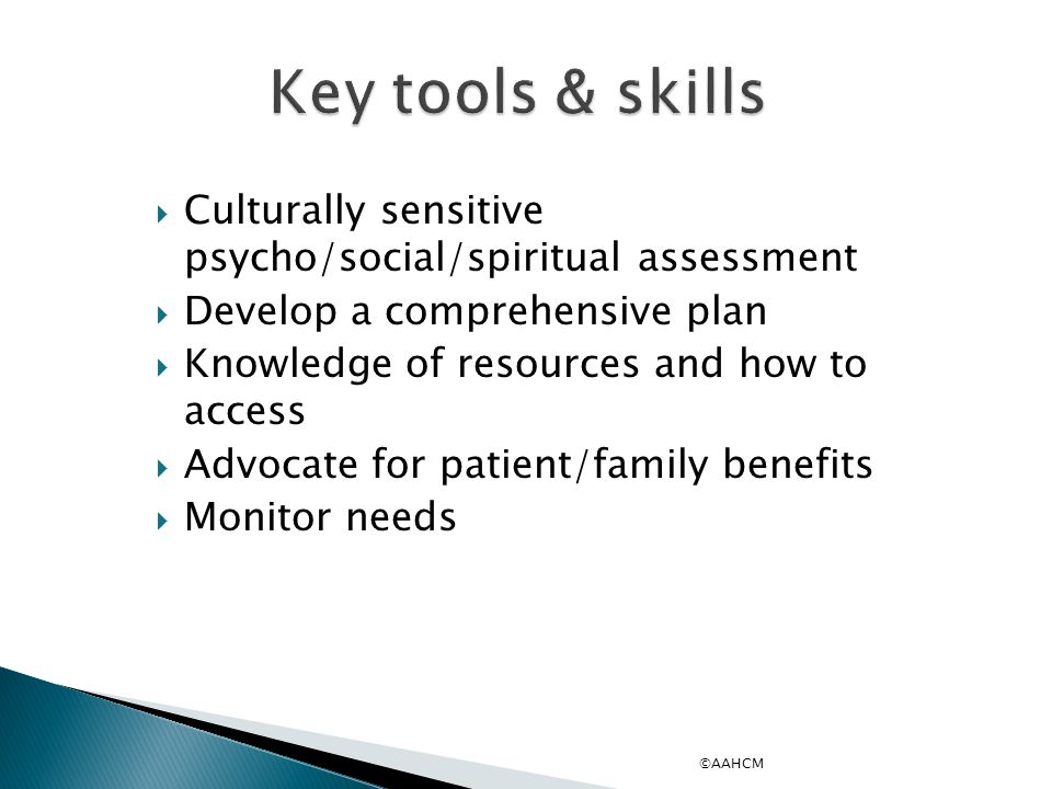 Key tools & skills Culturally sensitive psycho/social/spiritual assessment. Develop a comprehensive plan.