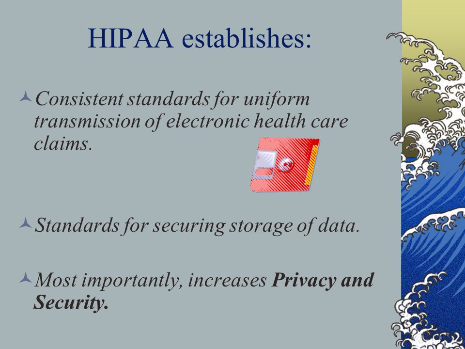 HIPAA establishes: Consistent standards for uniform transmission of electronic health care claims. Standards for securing storage of data.