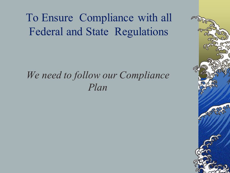 To Ensure Compliance with all Federal and State Regulations