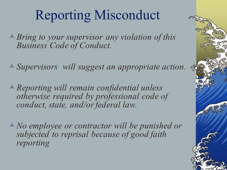 Reporting Misconduct Bring to your supervisor any violation of this Business Code of Conduct. Supervisors will suggest an appropriate action.