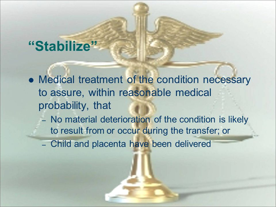 Stabilize Medical treatment of the condition necessary to assure, within reasonable medical probability, that.