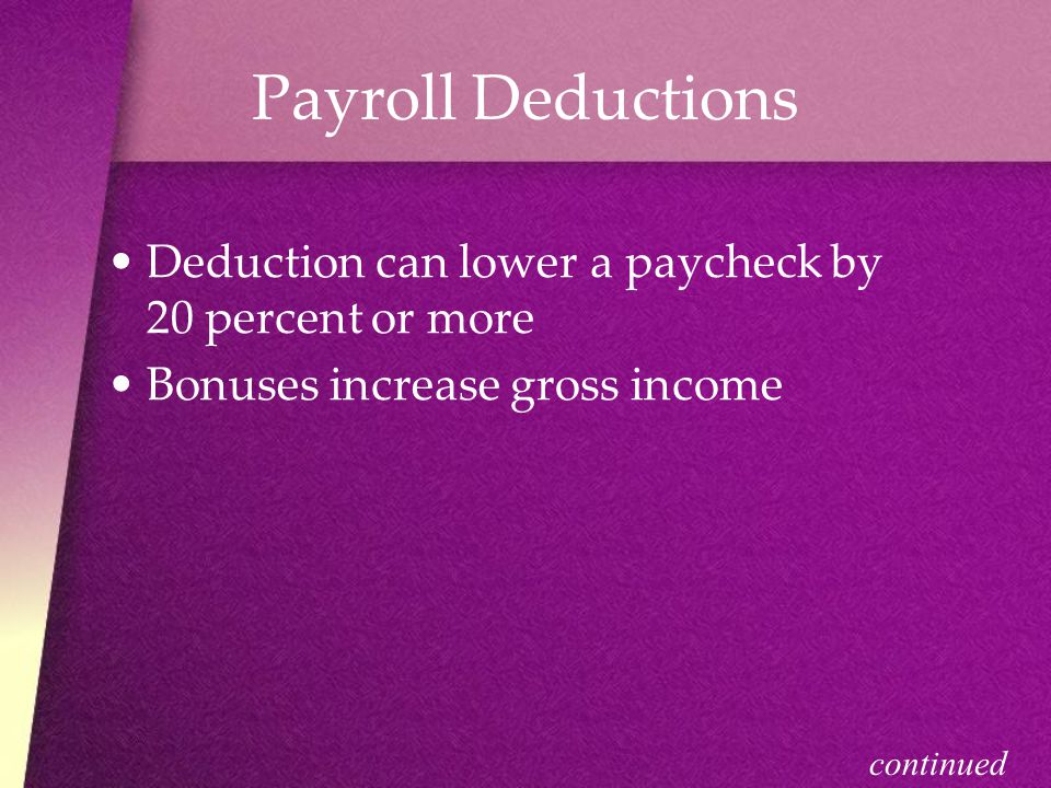 Payroll Deductions Deduction can lower a paycheck by 20 percent or more. Bonuses increase gross income.