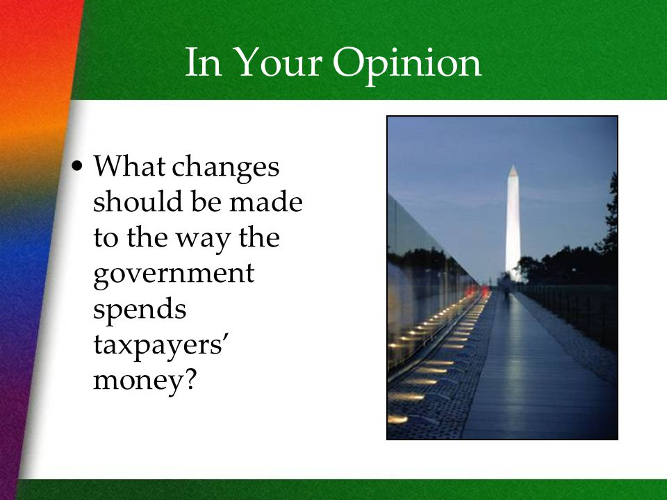 In Your Opinion What changes should be made to the way the government spends taxpayers' money