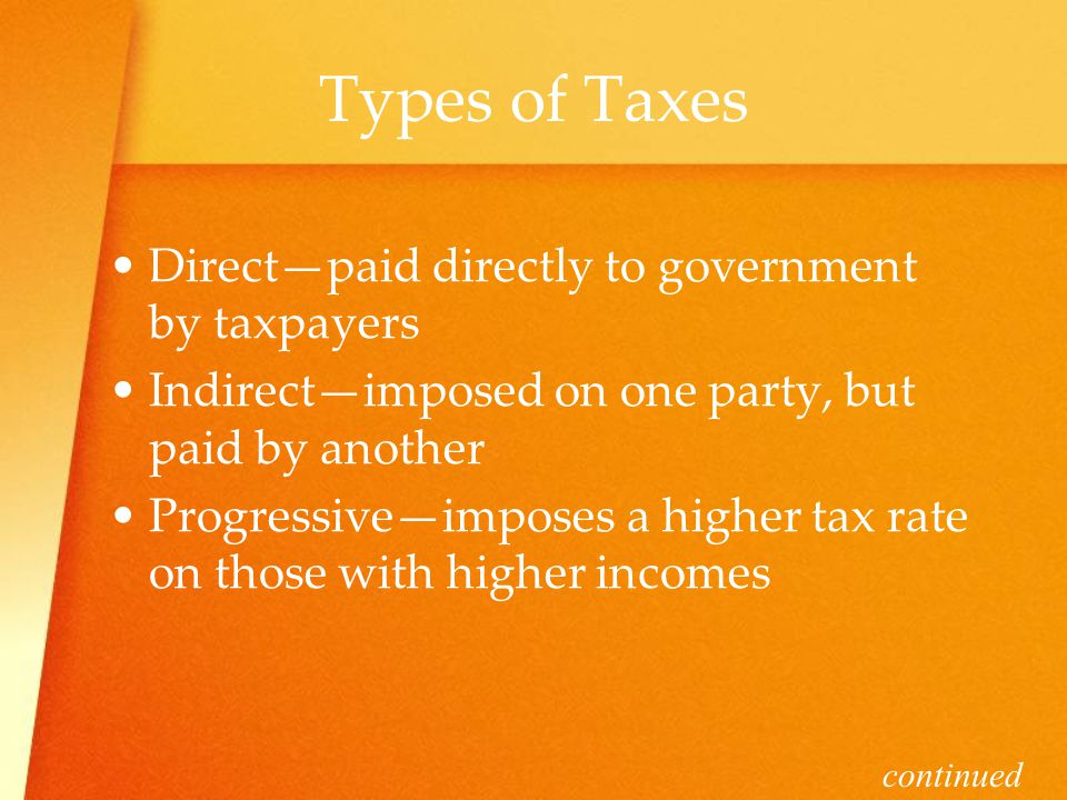 Types of Taxes Direct—paid directly to government by taxpayers