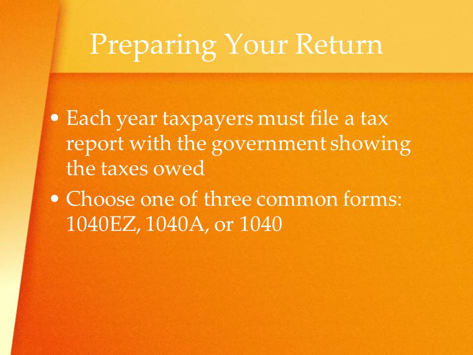 Preparing Your Return Each year taxpayers must file a tax report with the government showing the taxes owed.