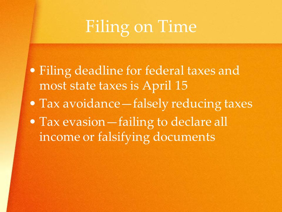 Filing on Time Filing deadline for federal taxes and most state taxes is April 15. Tax avoidance—falsely reducing taxes.