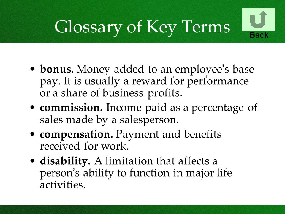 Glossary of Key Terms Back. bonus. Money added to an employee's base pay. It is usually a reward for performance or a share of business profits.