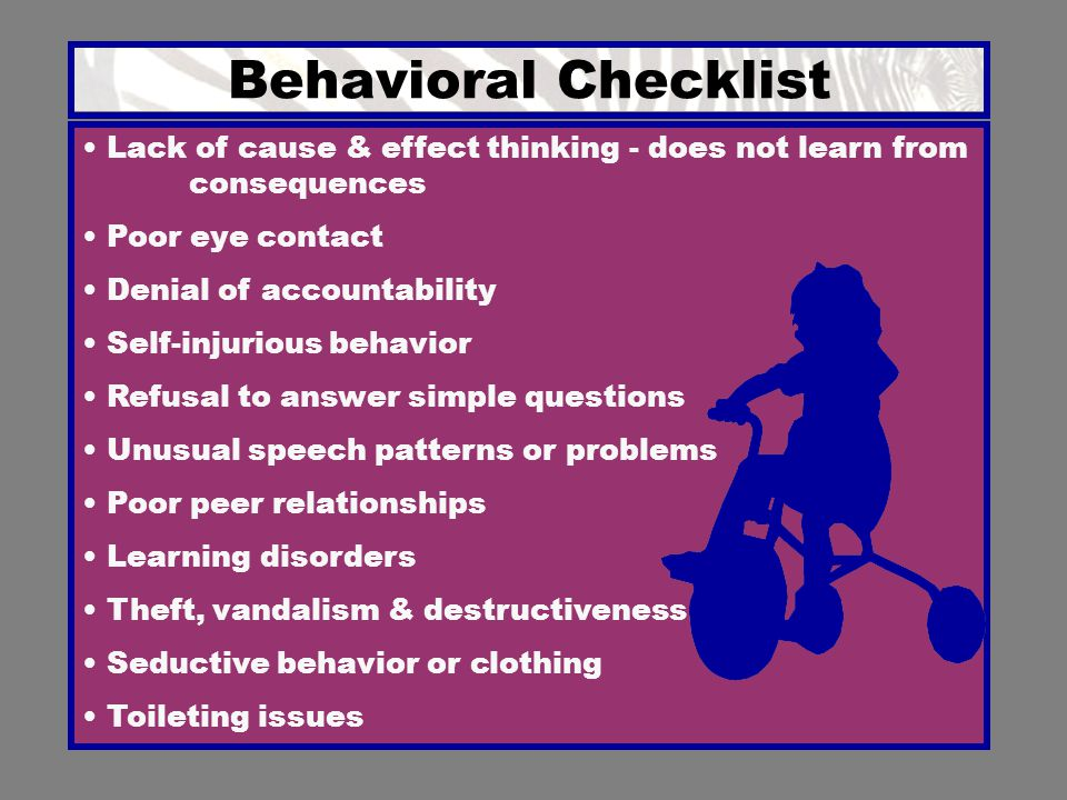 Behavioral Checklist Lack of cause & effect thinking - does not learn from consequences. Poor eye contact.