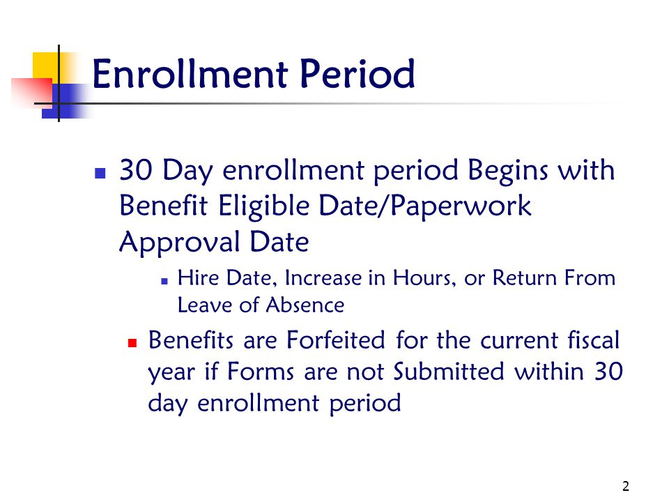 Enrollment Period 30 Day enrollment period Begins with Benefit Eligible Date/Paperwork Approval Date.