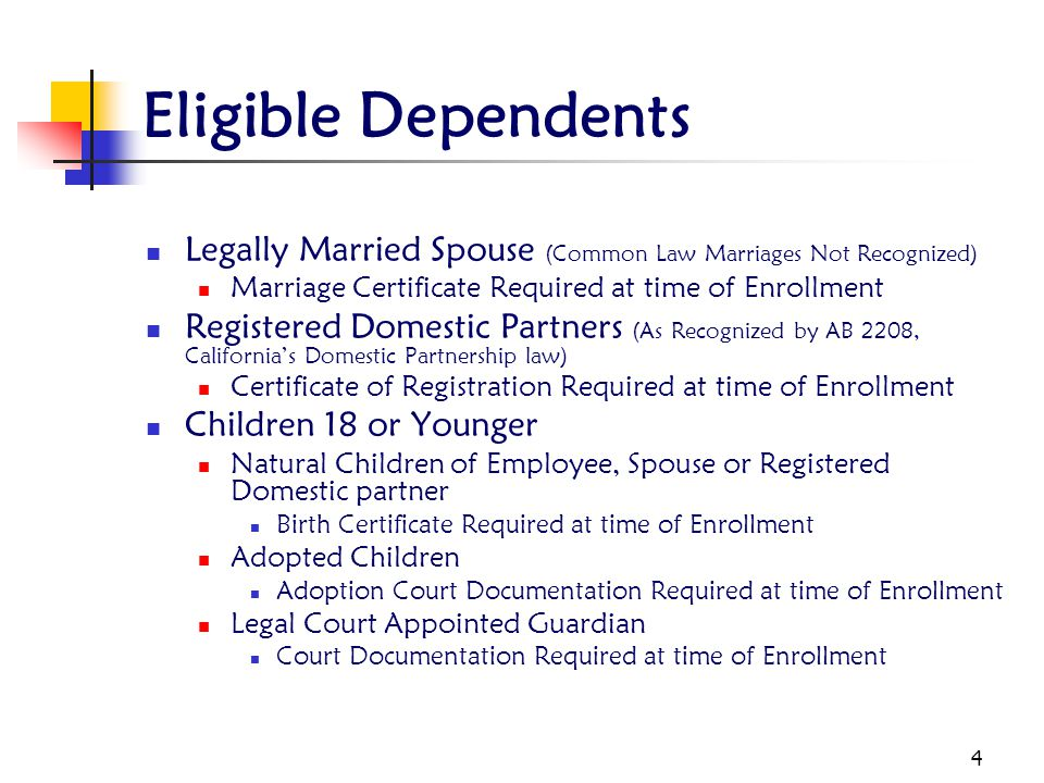 Eligible Dependents Legally Married Spouse (Common Law Marriages Not Recognized) Marriage Certificate Required at time of Enrollment.
