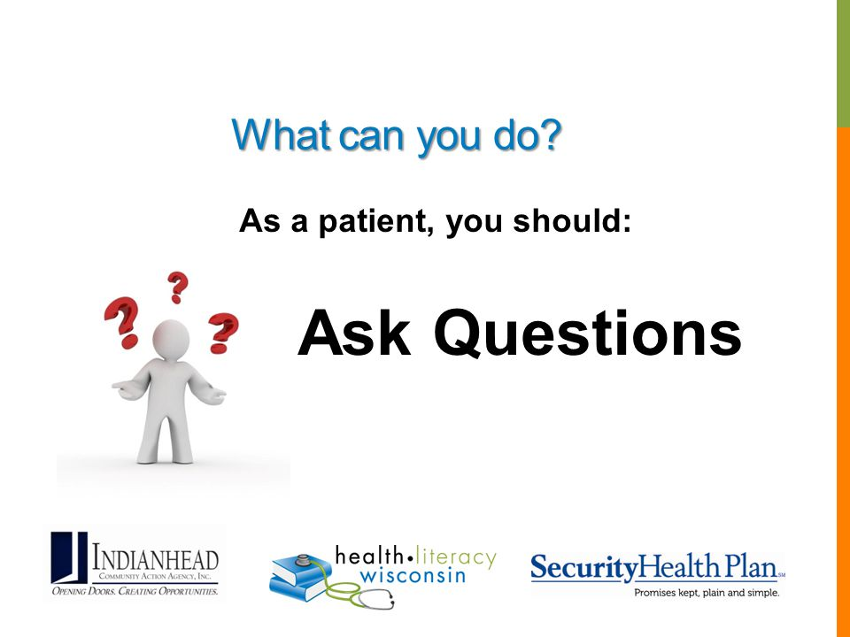 As a patient, you should: Ask Questions