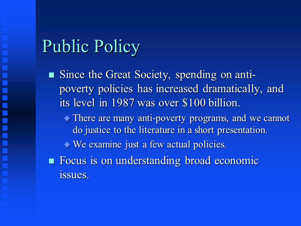 Public Policy Since the Great Society, spending on anti-poverty policies has increased dramatically, and its level in 1987 was over $100 billion.