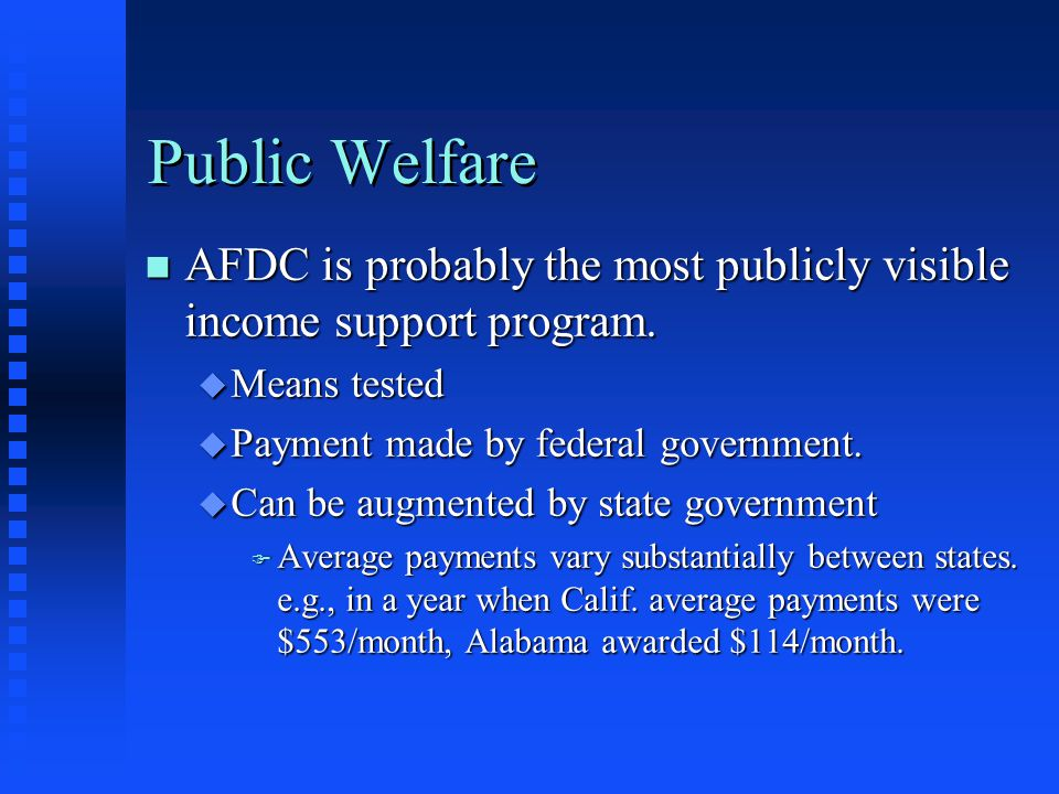 Public Welfare AFDC is probably the most publicly visible income support program. Means tested. Payment made by federal government.