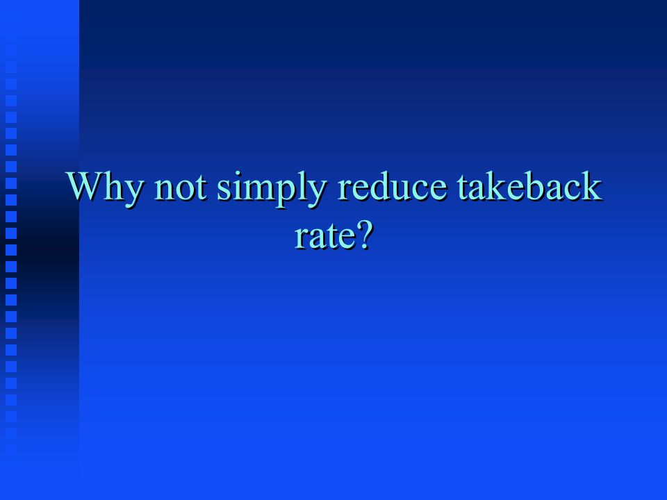 Why not simply reduce takeback rate