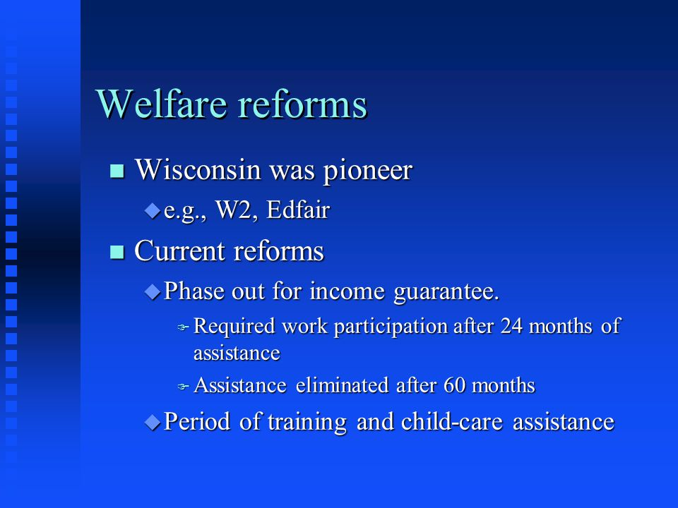 Welfare reforms Wisconsin was pioneer Current reforms e.g., W2, Edfair
