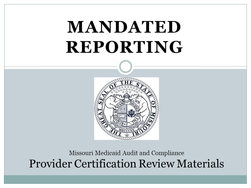 MANDATED REPORTING Missouri Medicaid Audit and Compliance Provider Certification Review Materials