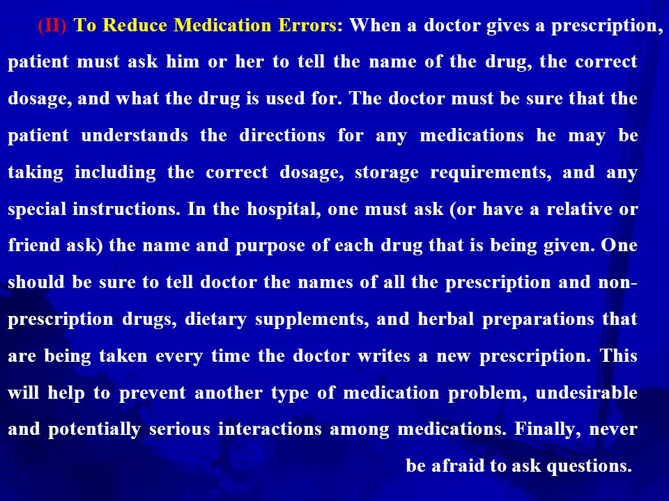 (II) To Reduce Medication Errors: When a doctor gives a prescription, patient must ask him or her to tell the name of the drug, the correct dosage, and what the drug is used for.