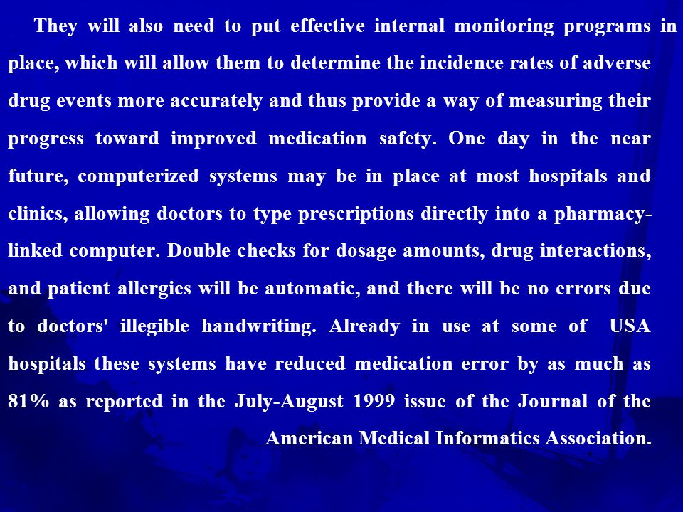 They will also need to put effective internal monitoring programs in place, which will allow them to determine the incidence rates of adverse drug events more accurately and thus provide a way of measuring their progress toward improved medication safety.