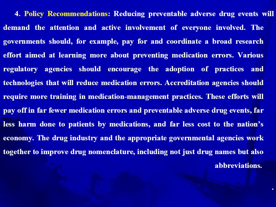 4. Policy Recommendations: Reducing preventable adverse drug events will demand the attention and active involvement of everyone involved. The governments should, for example, pay for and coordinate a broad research effort aimed at learning more about preventing medication errors. Various regulatory agencies should encourage the adoption of practices and technologies that will reduce medication errors. Accreditation agencies should require more training in medication-management practices. These efforts will pay off in far fewer medication errors and preventable adverse drug events, far less harm done to patients by medications, and far less cost to the nation's economy. The drug industry and the appropriate governmental agencies work together to improve drug nomenclature, including not just drug names but also abbreviations.