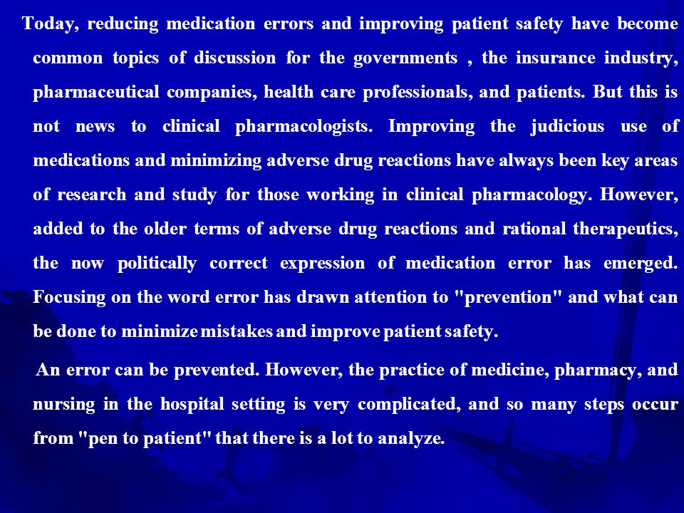 Today, reducing medication errors and improving patient safety have become common topics of discussion for the governments , the insurance industry, pharmaceutical companies, health care professionals, and patients. But this is not news to clinical pharmacologists. Improving the judicious use of medications and minimizing adverse drug reactions have always been key areas of research and study for those working in clinical pharmacology. However, added to the older terms of adverse drug reactions and rational therapeutics, the now politically correct expression of medication error has emerged. Focusing on the word error has drawn attention to prevention and what can be done to minimize mistakes and improve patient safety.