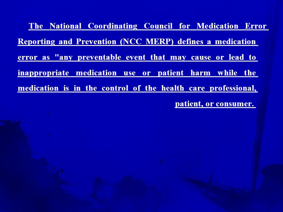 The National Coordinating Council for Medication Error Reporting and Prevention (NCC MERP) defines a medication error as any preventable event that may cause or lead to inappropriate medication use or patient harm while the medication is in the control of the health care professional, patient, or consumer.