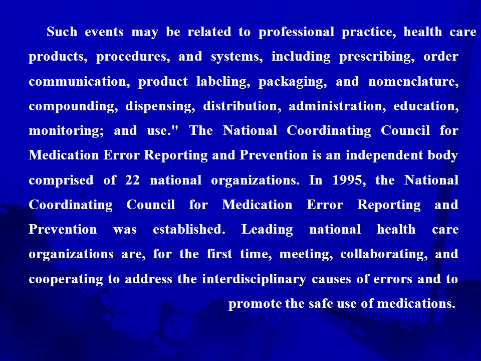 Such events may be related to professional practice, health care products, procedures, and systems, including prescribing, order communication, product labeling, packaging, and nomenclature, compounding, dispensing, distribution, administration, education, monitoring; and use. The National Coordinating Council for Medication Error Reporting and Prevention is an independent body comprised of 22 national organizations.