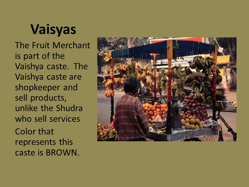 Vaisyas The Fruit Merchant is part of the Vaishya caste. The Vaishya caste are shopkeeper and sell products, unlike the Shudra who sell services.