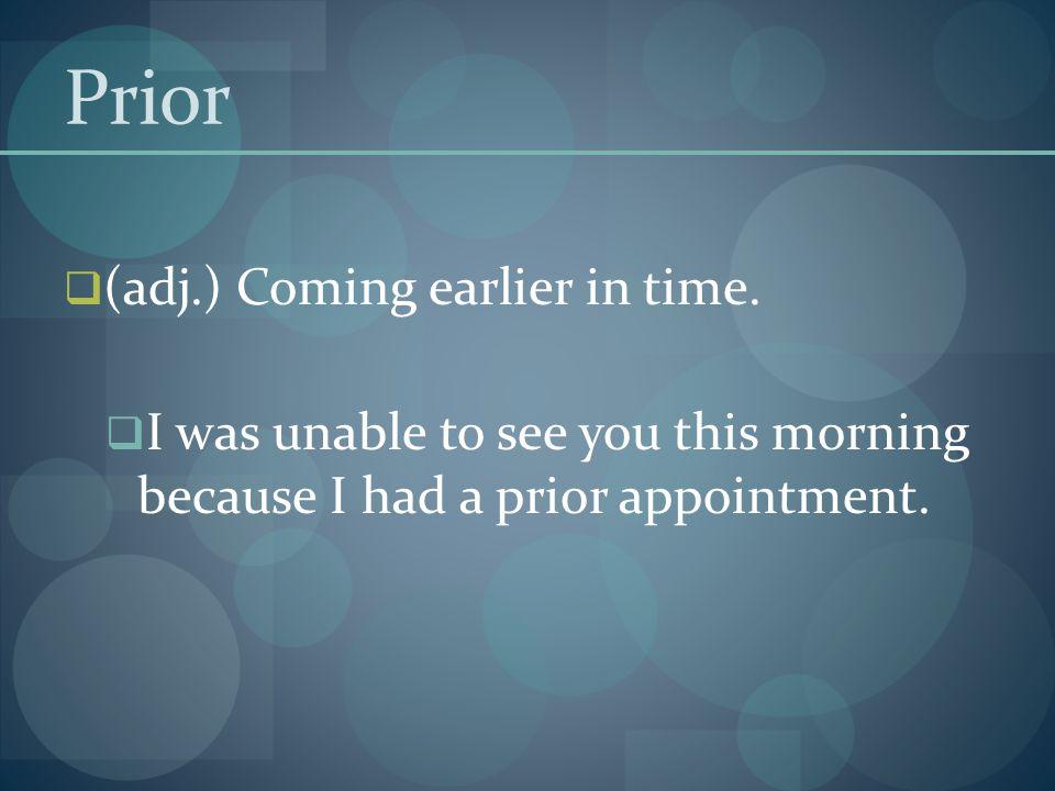 Prior (adj.) Coming earlier in time.