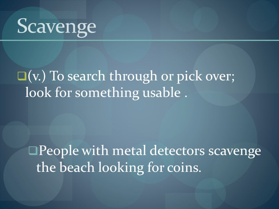 Scavenge (v.) To search through or pick over; look for something usable .