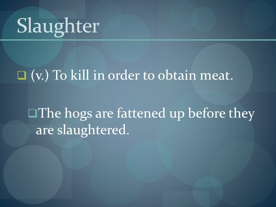 Slaughter (v.) To kill in order to obtain meat.