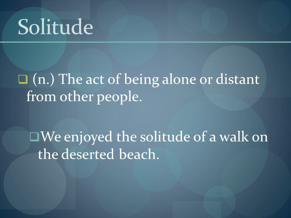Solitude (n.) The act of being alone or distant from other people.