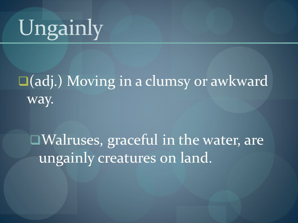 Ungainly (adj.) Moving in a clumsy or awkward way.