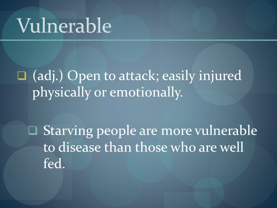 Vulnerable (adj.) Open to attack; easily injured physically or emotionally.