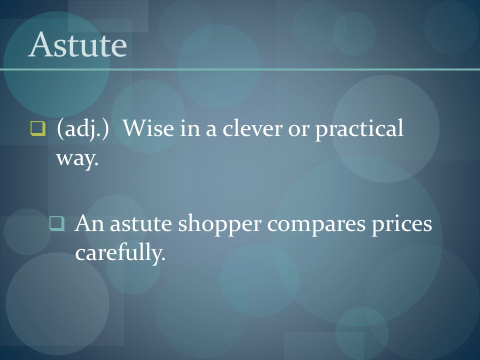 Astute (adj.) Wise in a clever or practical way.