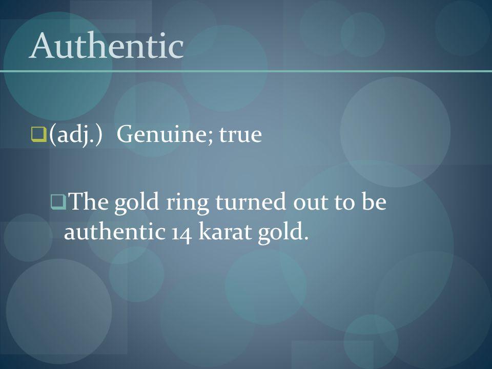 Authentic (adj.) Genuine; true