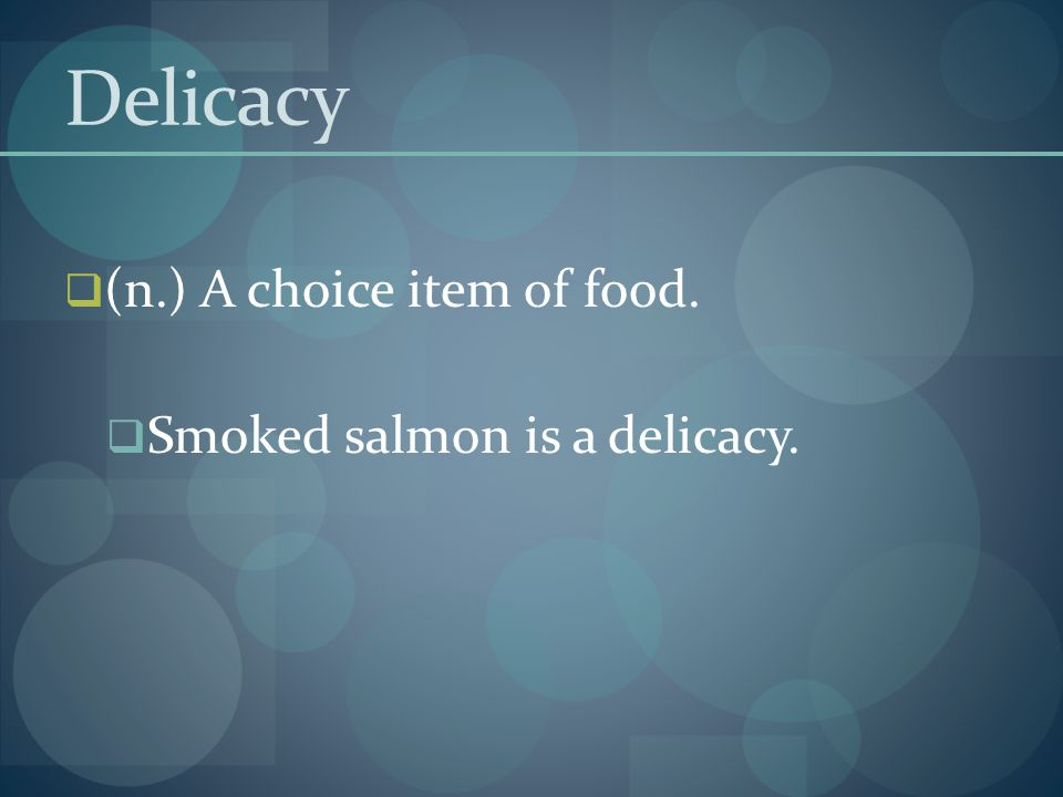 Delicacy (n.) A choice item of food. Smoked salmon is a delicacy.