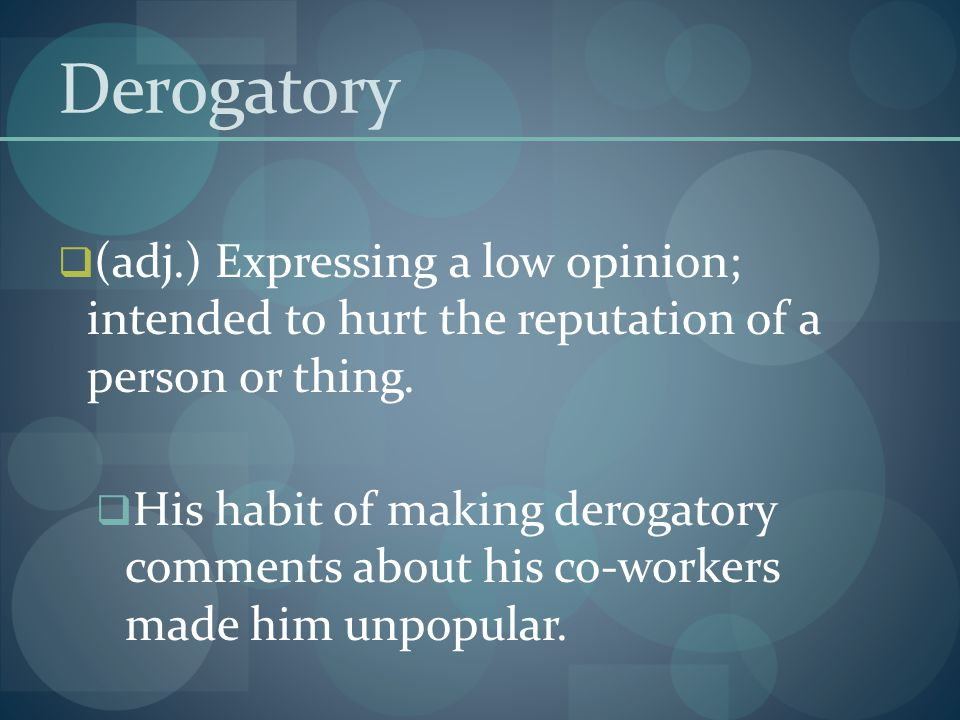 Derogatory (adj.) Expressing a low opinion; intended to hurt the reputation of a person or thing.