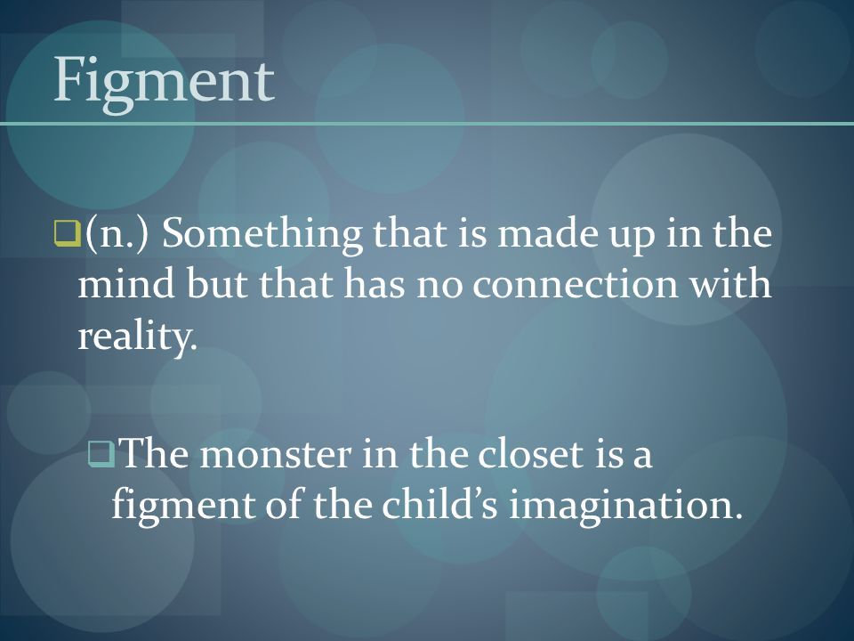 Figment (n.) Something that is made up in the mind but that has no connection with reality.