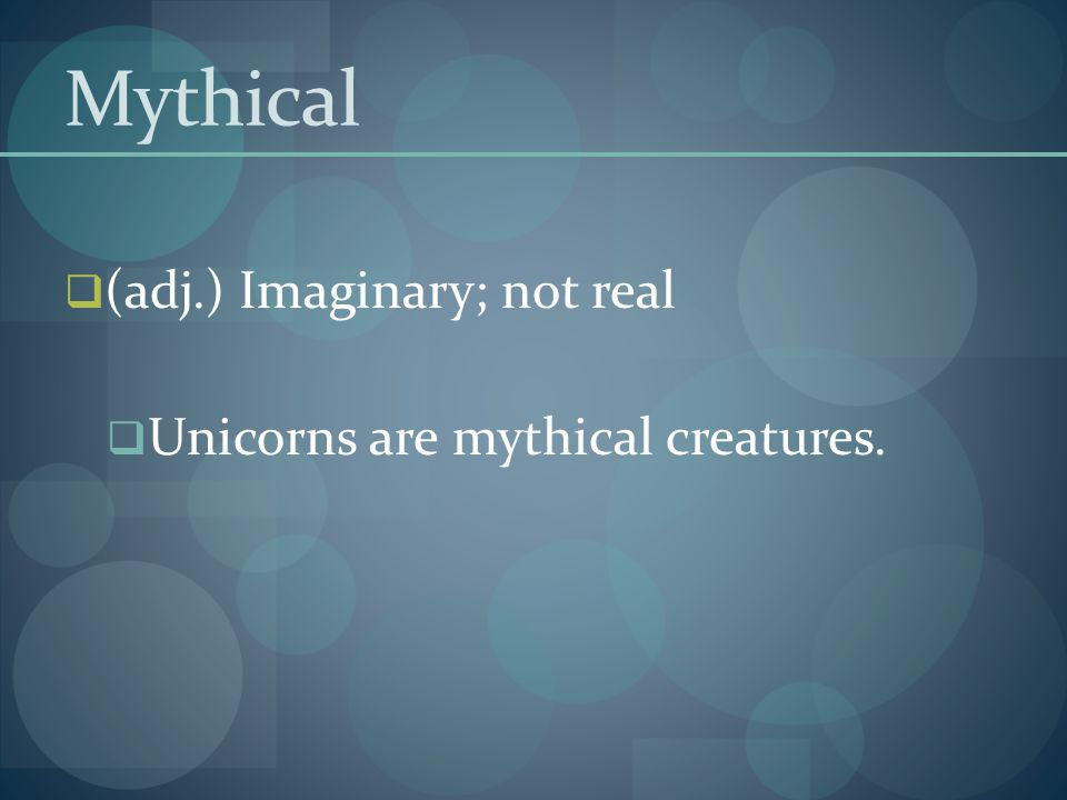 Mythical (adj.) Imaginary; not real Unicorns are mythical creatures.