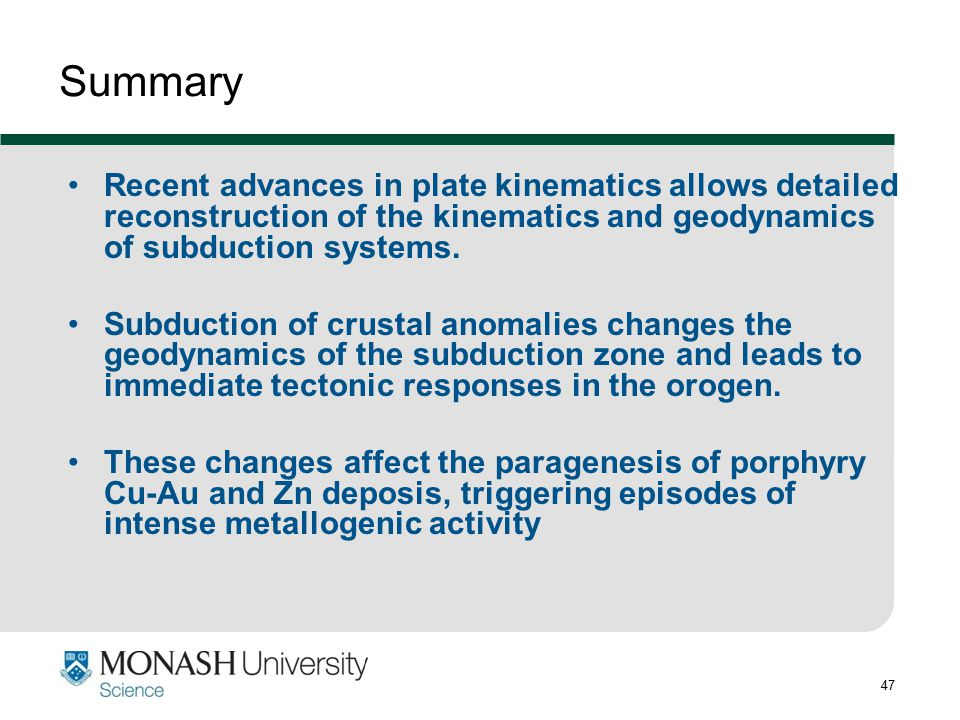 Summary Recent advances in plate kinematics allows detailed reconstruction of the kinematics and geodynamics of subduction systems.