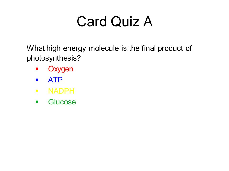 Card Quiz A What high energy molecule is the final product of photosynthesis Oxygen. ATP. NADPH.