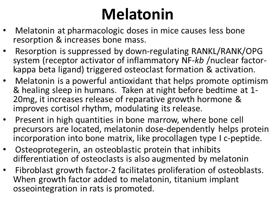 Melatonin Melatonin at pharmacologic doses in mice causes less bone resorption & increases bone mass.