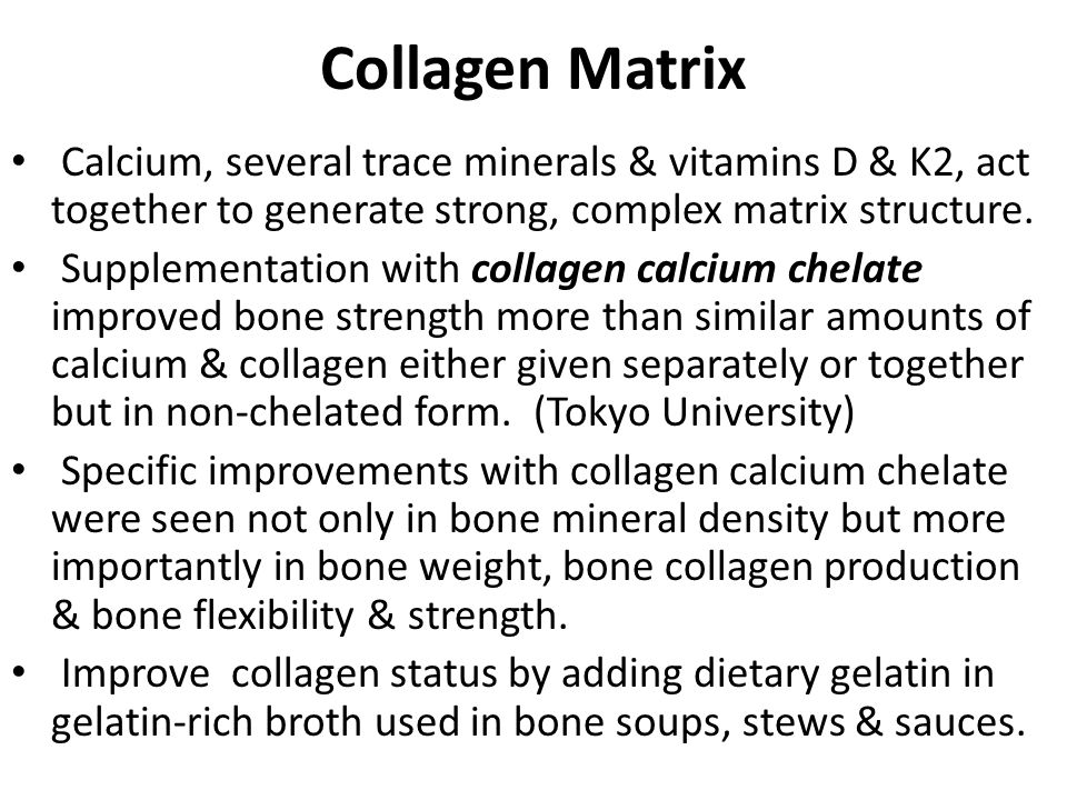 Collagen Matrix Calcium, several trace minerals & vitamins D & K2, act together to generate strong, complex matrix structure.
