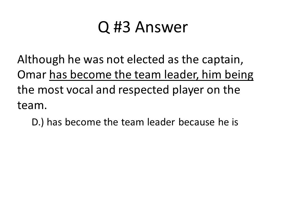 Q #3 Answer Although he was not elected as the captain, Omar has become the team leader, him being the most vocal and respected player on the team.