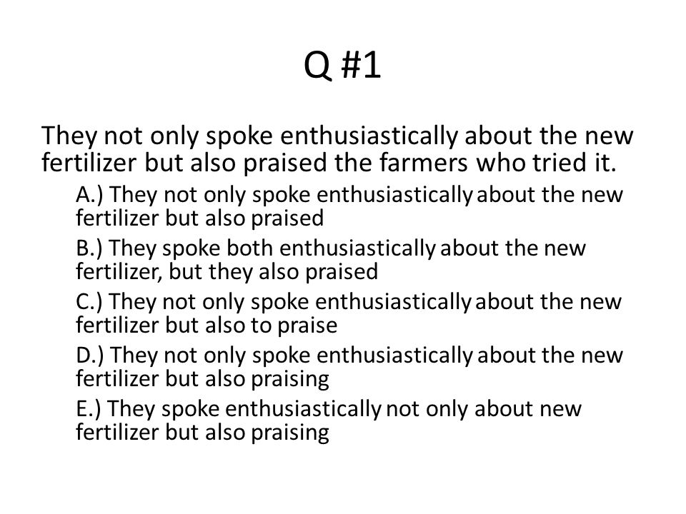 Q #1 They not only spoke enthusiastically about the new fertilizer but also praised the farmers who tried it.
