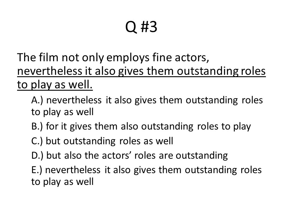 Q #3 The film not only employs fine actors, nevertheless it also gives them outstanding roles to play as well.