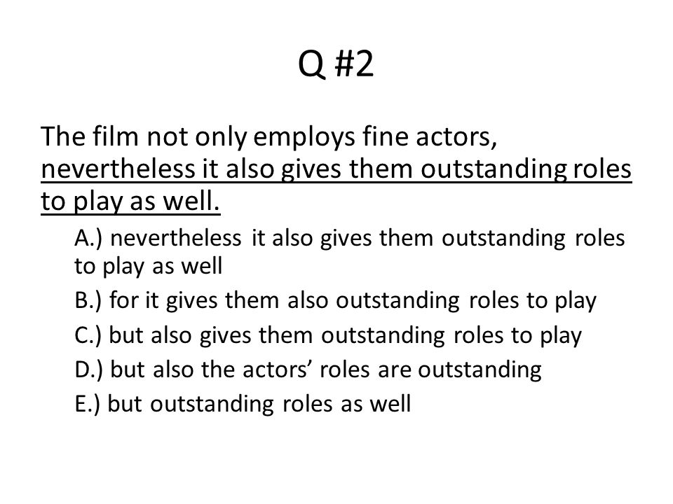 Q #2 The film not only employs fine actors, nevertheless it also gives them outstanding roles to play as well.
