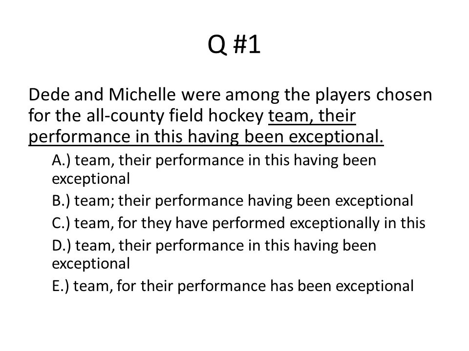 Q #1 Dede and Michelle were among the players chosen for the all-county field hockey team, their performance in this having been exceptional.