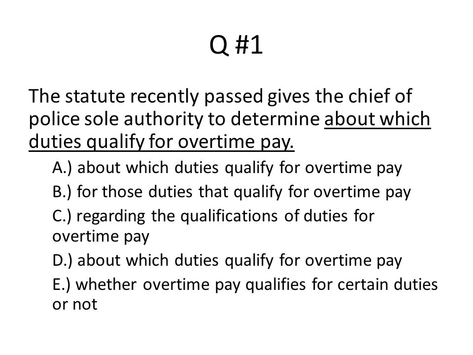 Q #1 The statute recently passed gives the chief of police sole authority to determine about which duties qualify for overtime pay.