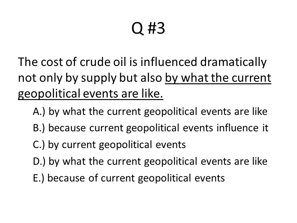 Q #3 The cost of crude oil is influenced dramatically not only by supply but also by what the current geopolitical events are like.